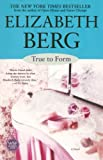 True to Form : A Novel by Elizabeth Berg