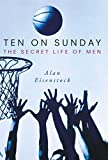 Cover Image of Ten on Sunday: The Secret Life of Men by Alan Eisenstock published by Atria Books