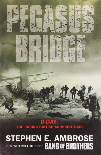 Pegasus Bridge: D-Day - the Daring British Airborne Raid