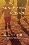 Cover Image of Shout Down the Moon by Lisa Tucker published by Downtown Press