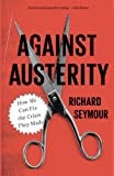 Against Austerity: How we Can Fix the Crisis they Made, Richard Seymour, ISBN: 0745333281