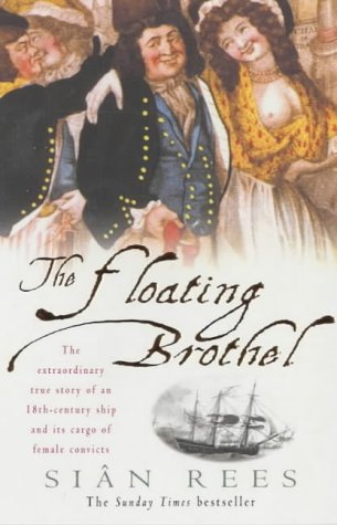 The Floating Brothel: The Extraordinary True Story of an 18th-Century Ship and Its Cargo of Female Convicts, Rees, Sian