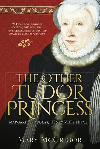 The Other Tudor Princess: Margaret Douglas, Henry VIII's Niece, McGrigor, Mary