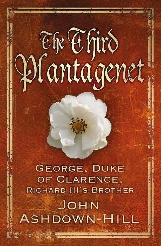 The Third Plantagenet: Duke of Clarence, Richard III's Brother, Ashdown-Hill, John
