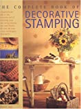 The Complete Book of Decorative Stamping: An Inspirational Guide to the Innovative Art of Decorating Your Home Using Stamps, Prints and Blocks,...
