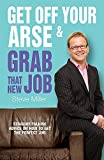 Buy Get Off Your Arse and Grab That New Job: Straight-talking Advice on How to Get the Perfect Job from Amazon