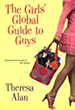 The Girls' Global Guide To Guys by Theresa Alan