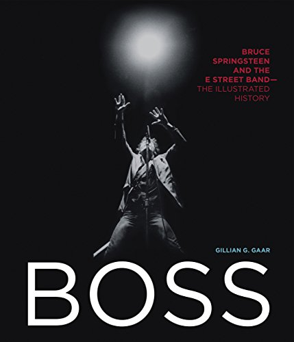 Boss: Bruce Springsteen and the E Street Band - The Illustrated History - Gillian G. Gaar