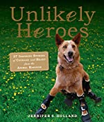 Unlikely Heroes: 37 Inspiring Stories of Courage and Heart from the Animal Kingdom by Jennifer S. Holland
