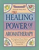 The Healing Power of Aromatherapy : The Enlightened Person's Guide to the Physical, Emotional, and SpiritualBenefits of Essential Oils (Healing Power)