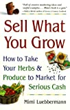 Sell What You Grow : How to Take Your Herbs and Produce to Market for Serious Cash