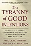 The Tyranny of Good Intentions : How Prosecutors and Bureaucrats Are Trampling the Constitution in the Name of Justice