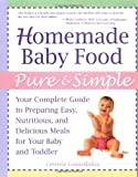 Homemade Baby Food Pure and Simple: Your Complete Guide to Preparing Easy, Nutritious, and Delicious Meals for Your Baby and Toddler
