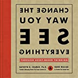 Book Cover: Change The Way You See Everything: Through Asset-based Thinking by Hank Wasiak