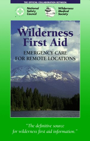 Wilderness First Aid: Emergency Care for Remote Locations, The National Safety Council and Wilderness Medical Society