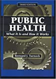 Public Health, Third Edition : What It Is and How It Works by Bernard J. Turnock