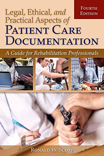 LEGAL, ETHICAL, AND PRACTICAL ASPECTS OF PATIENT CARE DOCUMENTATION: A GUIDE FOR REHABILITATION PROFESSIONALS, 4ED