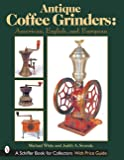 Antique Coffee Grinders: From the United States and Europe