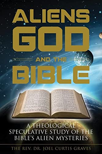 Aliens, God, and the Bible: A Theological Speculative Study of the Bible?s Alien Mysteries, Graves, Joel Curtis