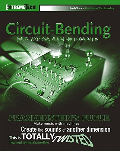 Circuit-Bending: Build Your Own Alien Instruments (ExtremeTech), Ghazala, Reed