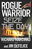 Rogue Warrior: Seize the Day by Richard Marcinko and Jim DeFelice