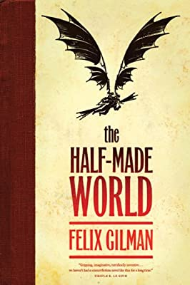 [GUEST REVIEW] Ben Blattberg on THE HALF-MADE WORLD by Felix Gilman