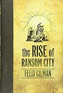 "Cover & Synopsis: ""The Rise of Ransom City"" by Felix Gilman"