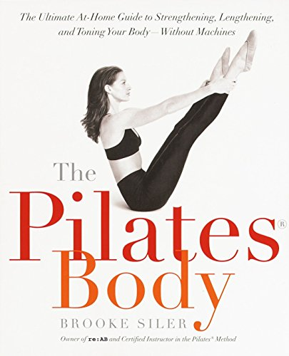 The Pilates Body: The Ultimate At-Home Guide to Strengthening, Lengthening and Toning Your Body- Without Machines, Siler, Brooke