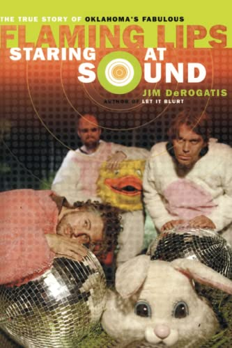 Staring at Sound: The True Story of Oklahoma's Fabulous Flaming Lips, Derogatis, Jim