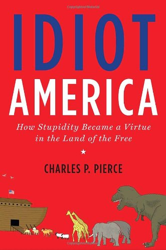 Idiot America - How Stupidity Became a Virtue in the Land of the Free, by Pierce, C.P.