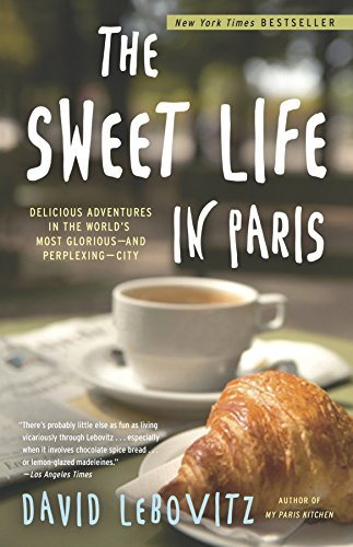 The Sweet Life in Paris: Delicious Adventures in the World's Most Glorious - and Perplexing - City - David Lebovitz