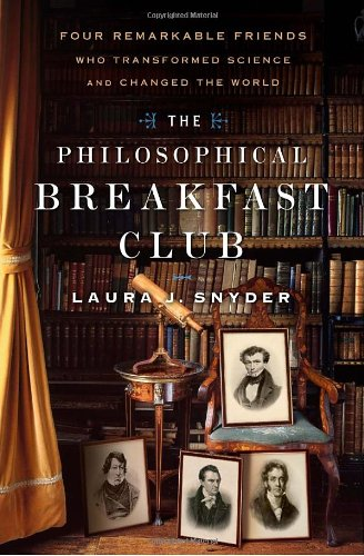 The Philosophical Breakfast Club: Four Remarkable Friends Who Transformed Science and Changed the World, Snyder, Laura J.