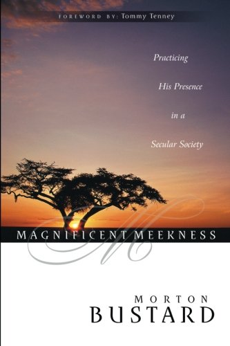 Magnificent Meekness: Practicing His Presence in a Secular Society, Bustard, Morton