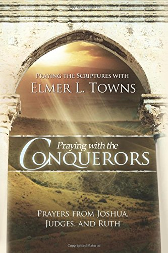 Praying with the Conquerors: Prayers From Joshua, Judges, and Ruth (Praying the Scriptures), Elmer Towns