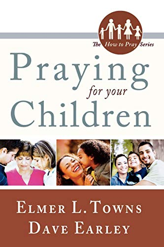Praying for Your Children (The How to Pray Series), Elmer Towns; David Earley