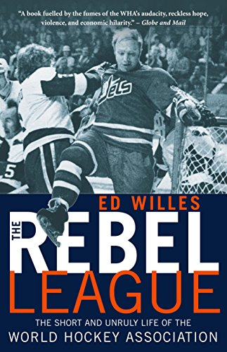 The Rebel League: The Short and Unruly Life of the World Hockey Association - Ed Willes