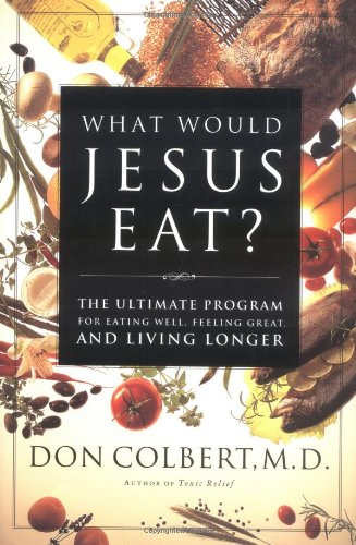 What Would Jesus Eat? The Ultimate Program For Eating Well, Feeling Great, And Living Longer, Don Colbert