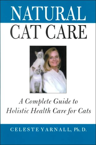 Natural Cat Care: A Complete Guide to Holistic Health Care for Cats, Yarnall, Celeste