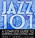 Jazz 101: A Complete Guide to Learning and Loving Jazz by John Szwed