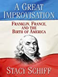 A Great Improvisation Franklin, France, And the Birth of America