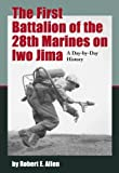 The First Battalion of the 28th Marines on Iwo Jima: A Day-By-Day History from Personal Accounts and Official Reports, With Complete Muster Rolls