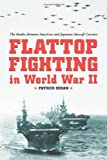 Flattop Fighting in World War II: The Battles Between American and Japanese Aircraft Carriers