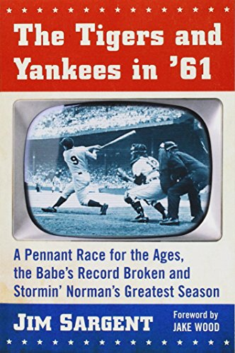 The Tigers and Yankees in '61: A Pennant Race for the Ages, the Babe's Record Broken and Stormin' Norman's Greatest Season - Jim Sargent, Foreword by Jake Wood