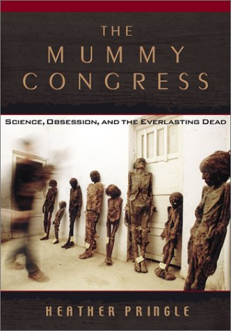 The Mummy Congress : Science , Obsession , and the Everlasting Dead ; by Heather Pringle