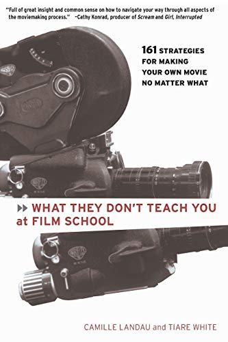 What They Don't Teach You at Film School: 161 Strategies For Making Your Own Movies No Matter What, Landau, Camille; White, Tiare