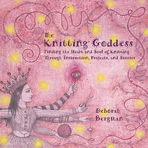 The Knitting Goddess: Finding the Heart and Soul of Knitting Through Instruction, Projects, and Stories, Bergman, Deborah