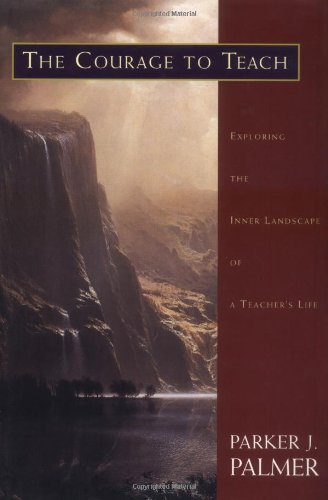 The Courage to Teach: Exploring the Inner Landscape of a Teacher's Life, Palmer, Parker J.