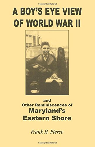A Boy's Eye View Of World War Ii And Other Reminiscences Of Maryland's Eastern Shore