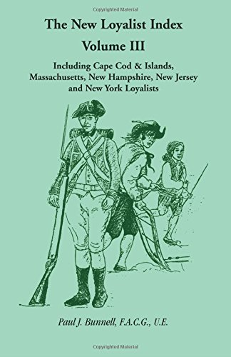 3: The New Loyalist Index, Volume III, Including Cape Cod & Islands, Massachusetts, New Hampshire, New Jersey and New York Loyalists, Paul J. Bunnell, F.A.C.G., U.E