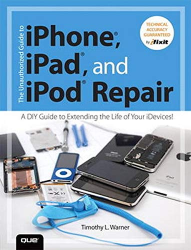 The Unauthorized Guide to iPhone, iPad, and iPod Repair: A DIY Guide to Extending the Life of Your iDevices! - Timothy L. Warner